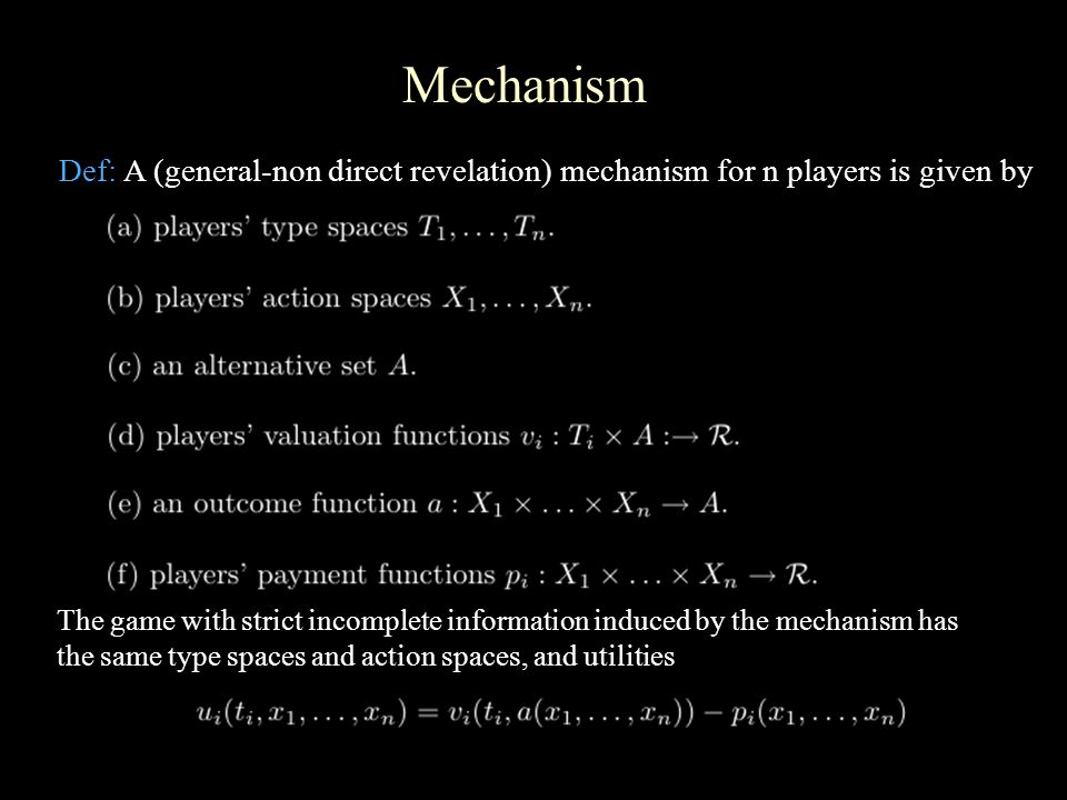 Mechanism Def: A (general-non direct revelation) mechanism for n players is given by The game with strict incomplete information induced by the mechanism has the same type spaces and action spaces, and utilities