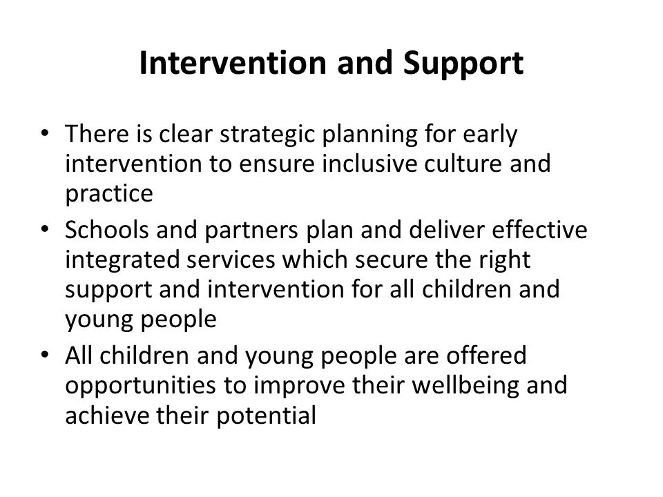 Intervention and Support There is clear strategic planning for early intervention to ensure inclusive culture and practice Schools and partners plan a