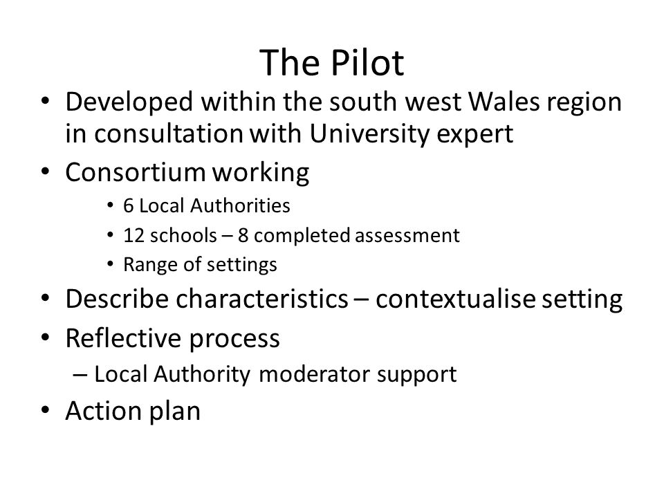 The Pilot Developed within the south west Wales region in consultation with University expert Consortium working 6 Local Authorities 12 schools – 8 co