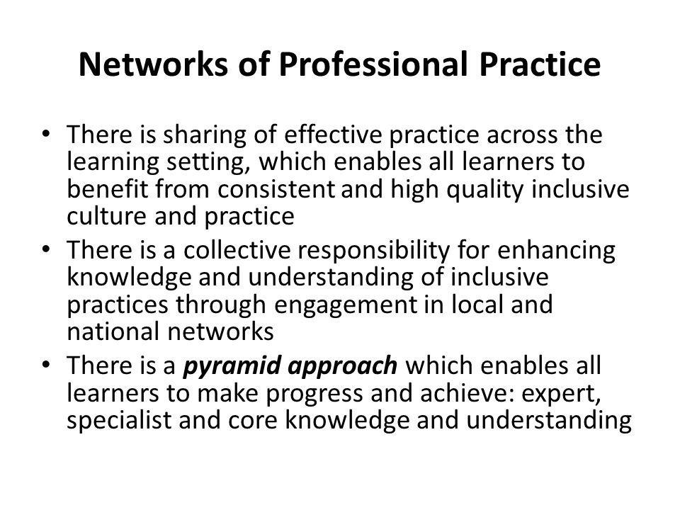 Networks of Professional Practice There is sharing of effective practice across the learning setting, which enables all learners to benefit from consi
