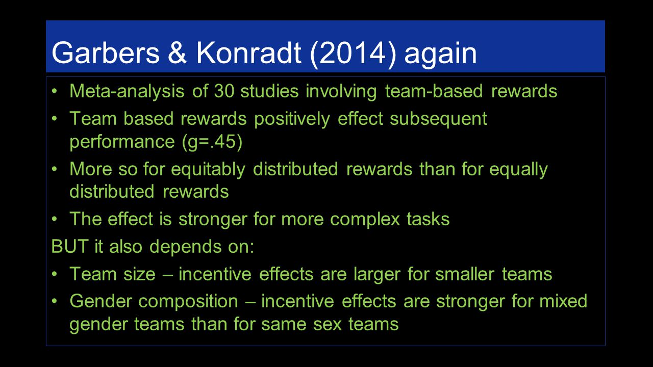 Garbers & Konradt (2014) again Meta-analysis of 30 studies involving team-based rewards Team based rewards positively effect subsequent performance (g=.45) More so for equitably distributed rewards than for equally distributed rewards The effect is stronger for more complex tasks BUT it also depends on: Team size – incentive effects are larger for smaller teams Gender composition – incentive effects are stronger for mixed gender teams than for same sex teams