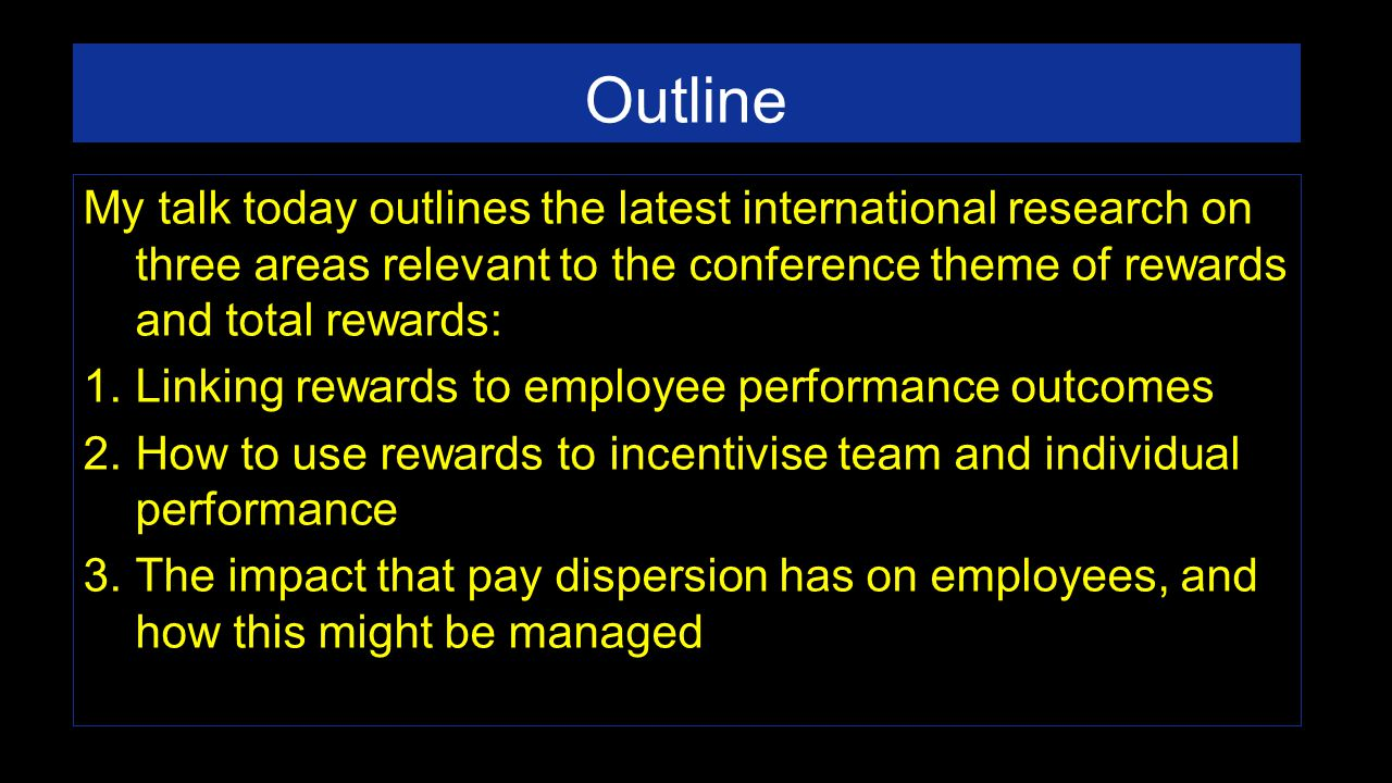 Outline My talk today outlines the latest international research on three areas relevant to the conference theme of rewards and total rewards: 1.Linking rewards to employee performance outcomes 2.How to use rewards to incentivise team and individual performance 3.The impact that pay dispersion has on employees, and how this might be managed