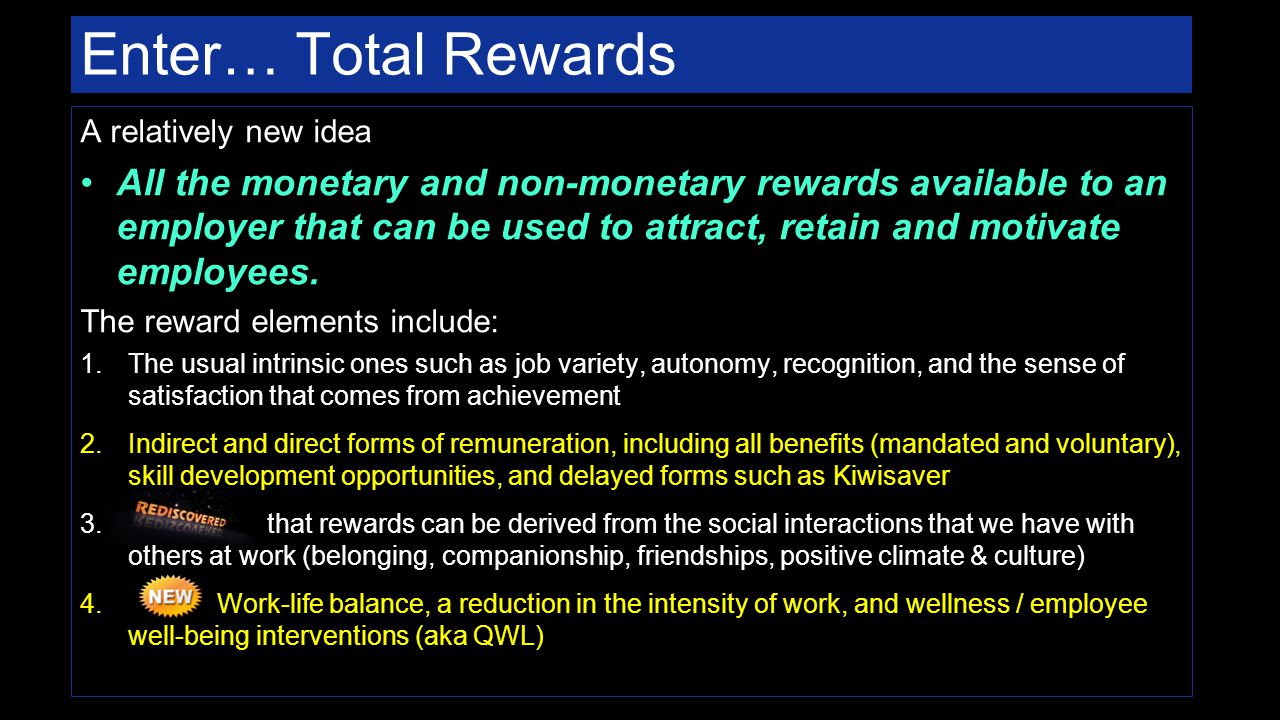 Enter… Total Rewards A relatively new idea All the monetary and non-monetary rewards available to an employer that can be used to attract, retain and motivate employees.