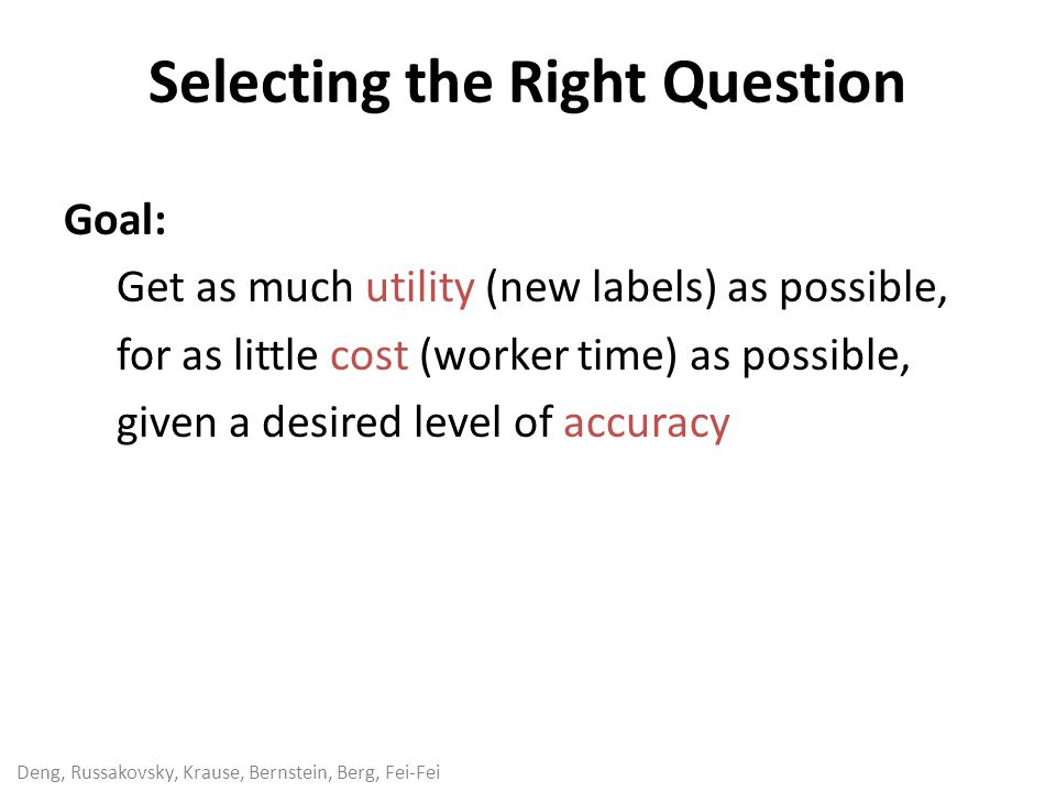 Deng, Russakovsky, Krause, Bernstein, Berg, Fei-Fei Selecting the Right Question Goal: Get as much utility (new labels) as possible, for as little cost (worker time) as possible, given a desired level of accuracy