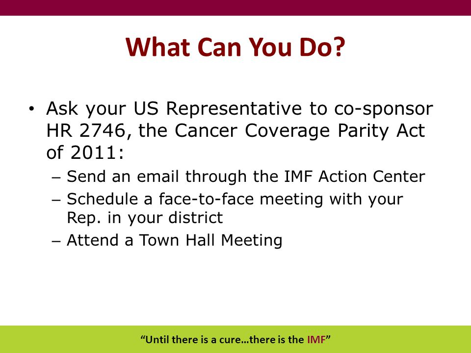"""Until there is a cure…there is the IMF"" What Can You Do? Ask your US Representative to co-sponsor HR 2746, the Cancer Coverage Parity Act of 2011: –"