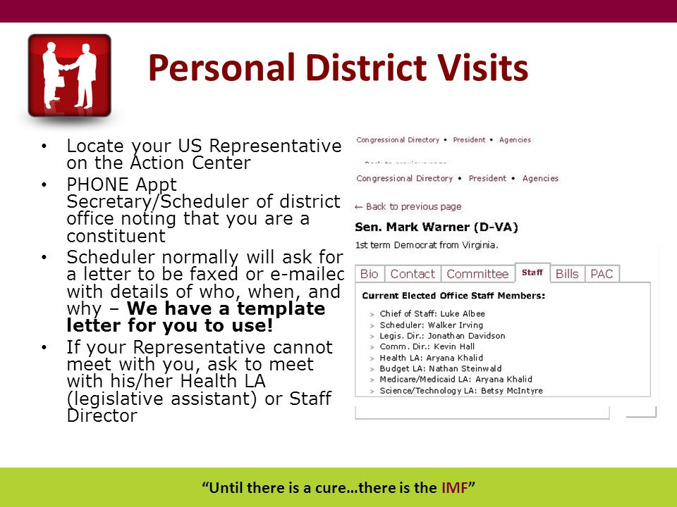 Until there is a cure…there is the IMF Personal District Visits Locate your US Representative on the Action Center PHONE Appt Secretary/Scheduler of district office noting that you are a constituent Scheduler normally will ask for a letter to be faxed or e-mailed with details of who, when, and why – We have a template letter for you to use.