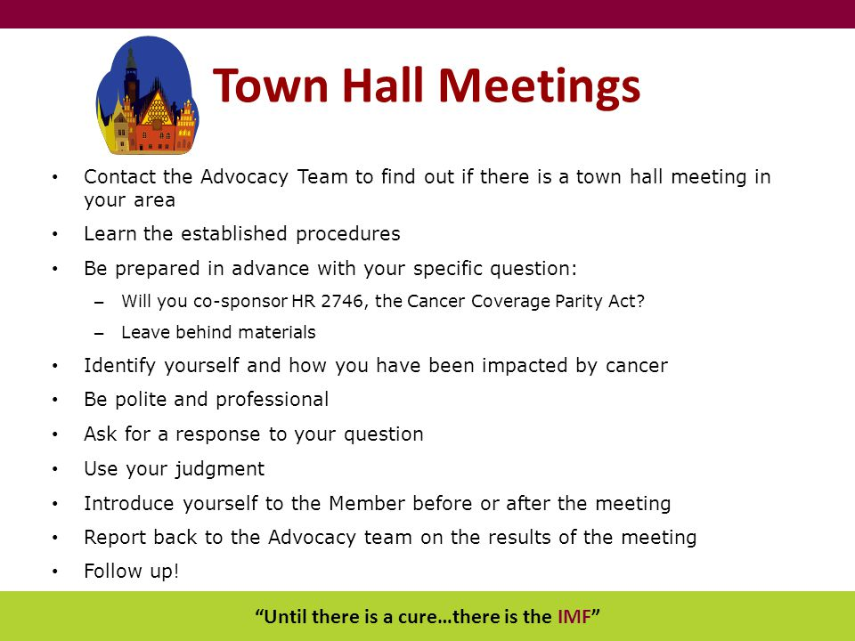 Until there is a cure…there is the IMF Town Hall Meetings Contact the Advocacy Team to find out if there is a town hall meeting in your area Learn the established procedures Be prepared in advance with your specific question: – Will you co-sponsor HR 2746, the Cancer Coverage Parity Act.