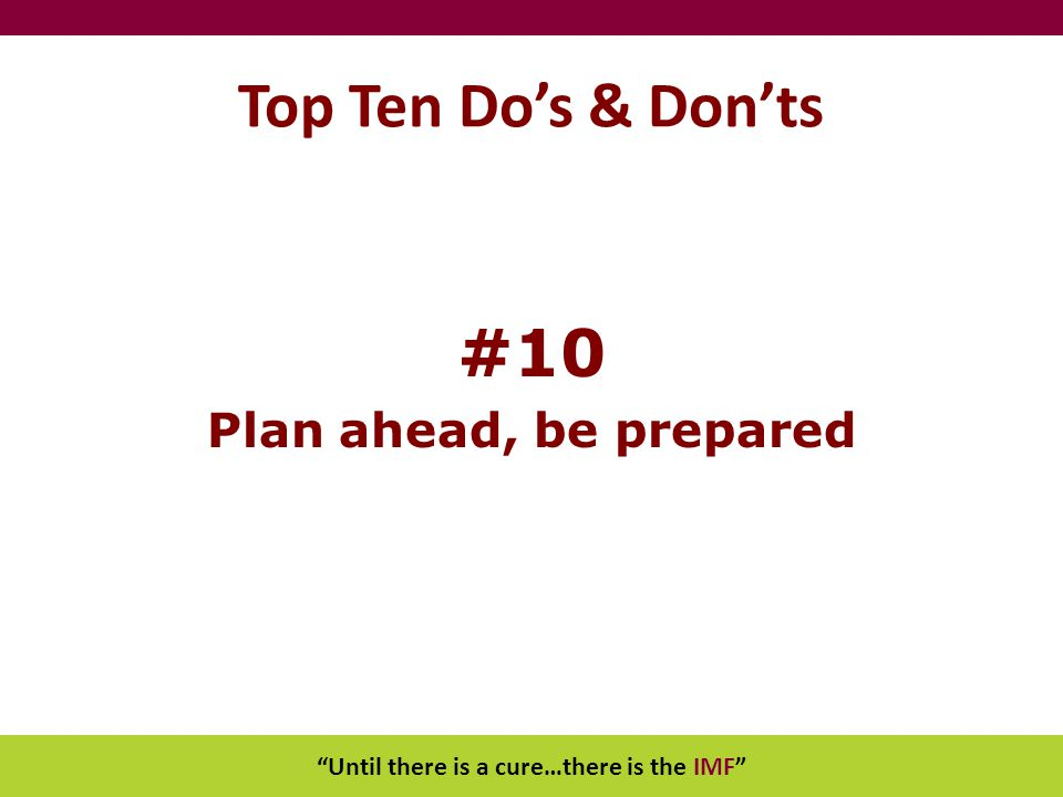 """Until there is a cure…there is the IMF"" Top Ten Do's & Don'ts #10 Plan ahead, be prepared"