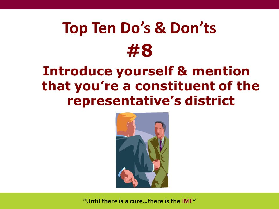"""Until there is a cure…there is the IMF"" Top Ten Do's & Don'ts #8 Introduce yourself & mention that you're a constituent of the representative's distr"