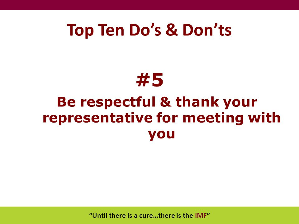 """Until there is a cure…there is the IMF"" Top Ten Do's & Don'ts #5 Be respectful & thank your representative for meeting with you"