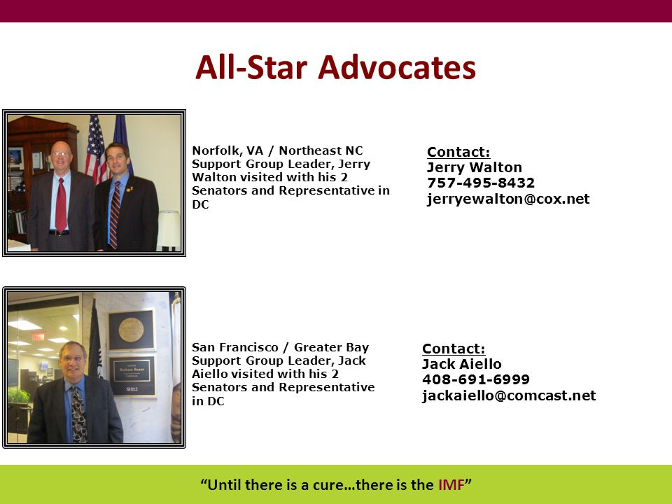 Until there is a cure…there is the IMF All-Star Advocates Contact: Jerry Walton 757-495-8432 jerryewalton@cox.net Contact: Jack Aiello 408-691-6999 jackaiello@comcast.net Norfolk, VA / Northeast NC Support Group Leader, Jerry Walton visited with his 2 Senators and Representative in DC San Francisco / Greater Bay Support Group Leader, Jack Aiello visited with his 2 Senators and Representative in DC