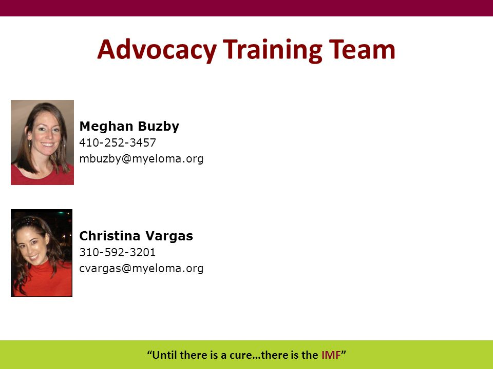 """Until there is a cure…there is the IMF"" Advocacy Training Team Meghan Buzby 410-252-3457 mbuzby@myeloma.org Christina Vargas 310-592-3201 cvargas@mye"