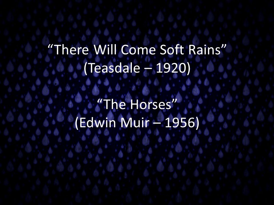 """""""There Will Come Soft Rains"""" (Teasdale – 1920) """"The Horses"""" (Edwin Muir – 1956)"""