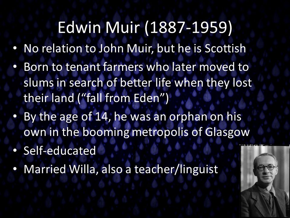 Edwin Muir (1887-1959) No relation to John Muir, but he is Scottish Born to tenant farmers who later moved to slums in search of better life when they