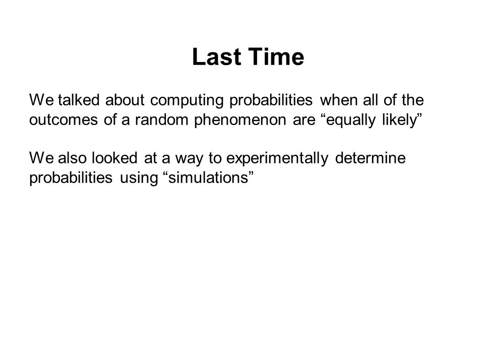 "Last Time We talked about computing probabilities when all of the outcomes of a random phenomenon are ""equally likely"" We also looked at a way to expe"