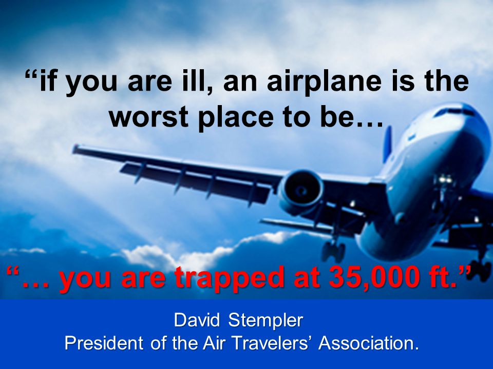 """""""if you are ill, an airplane is the worst place to be… """"… you are trapped at 35,000 ft."""" David Stempler President of the Air Travelers' Association."""