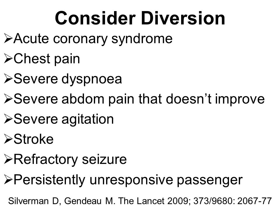 Consider Diversion  Acute coronary syndrome  Chest pain  Severe dyspnoea  Severe abdom pain that doesn't improve  Severe agitation  Stroke  Ref