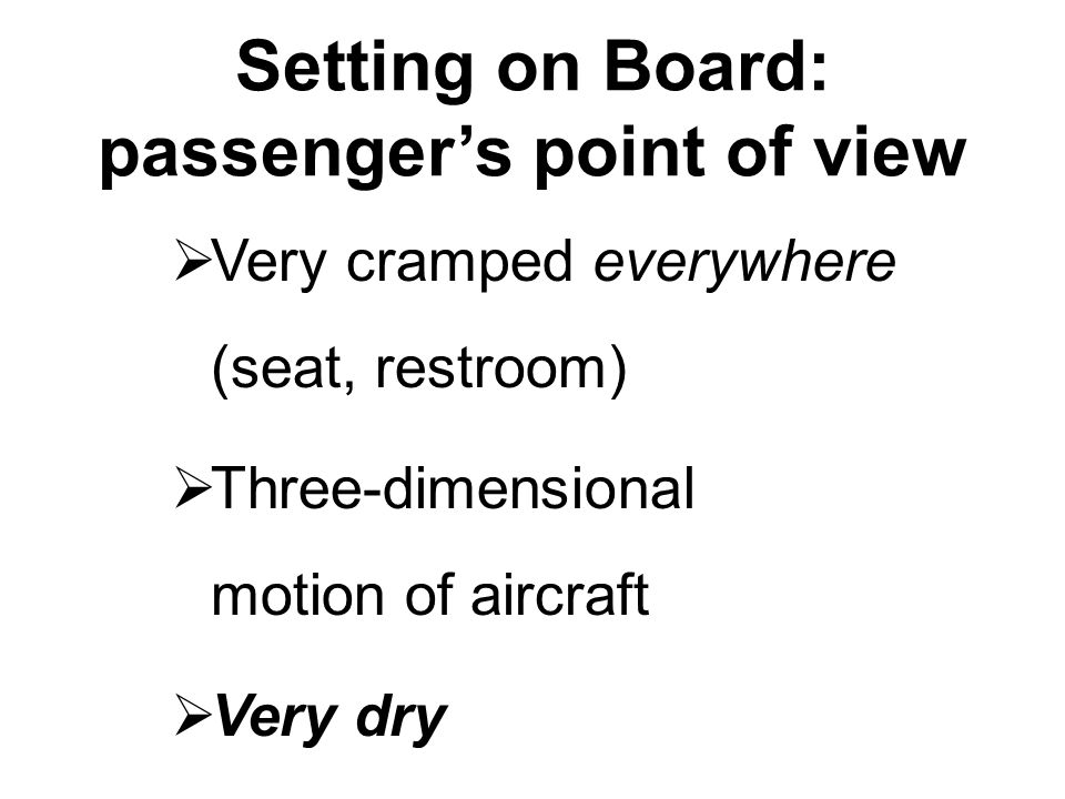 Setting on Board: passenger's point of view  Very cramped everywhere (seat, restroom)  Three-dimensional motion of aircraft  Very dry