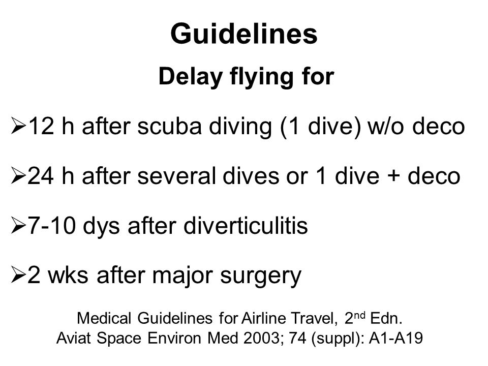 Guidelines Delay flying for  12 h after scuba diving (1 dive) w/o deco  24 h after several dives or 1 dive + deco  7-10 dys after diverticulitis 