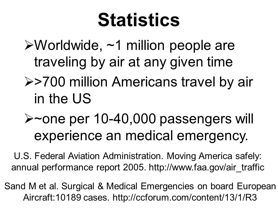 Pediatric emergencies on a US- based commercial airline  7-yr retrospective study, commercial airline  1 ped call per 20,775 flights  2/3 calls in-flight, 1/3 pre-flight  Mean age 6 yrs  Most common complaints: infectious disease, neurological, respiratory emergencies.
