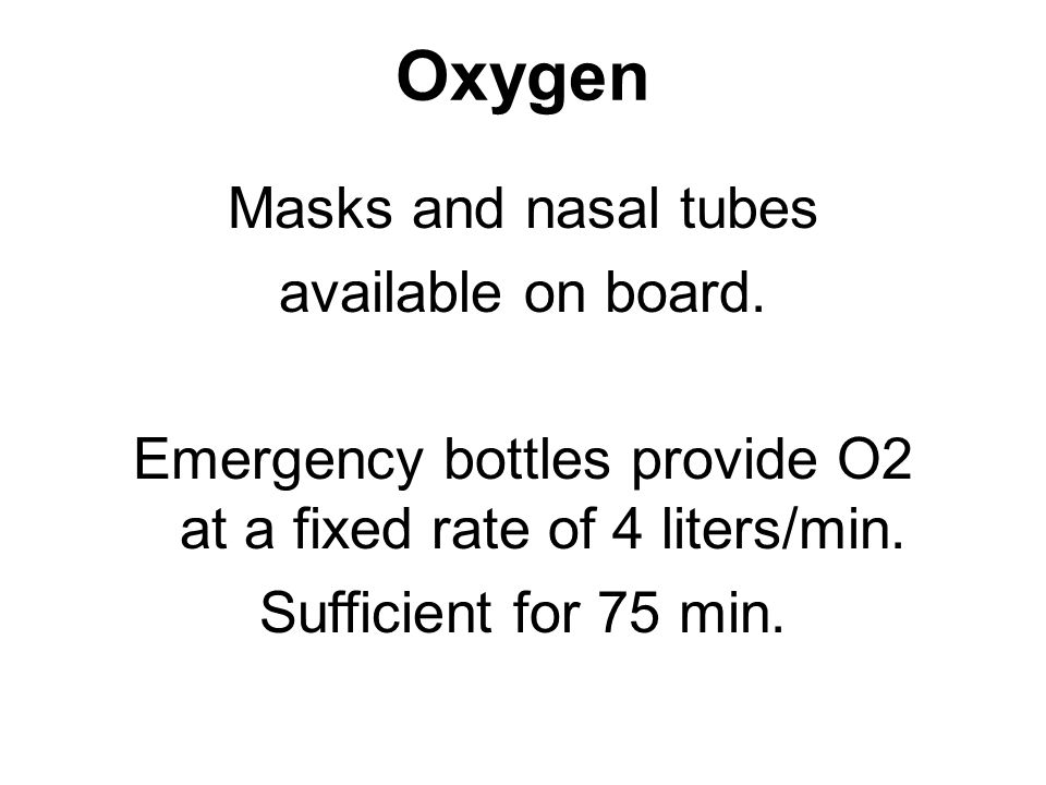 Oxygen Masks and nasal tubes available on board. Emergency bottles provide O2 at a fixed rate of 4 liters/min. Sufficient for 75 min.