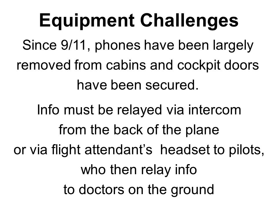Equipment Challenges Since 9/11, phones have been largely removed from cabins and cockpit doors have been secured. Info must be relayed via intercom f