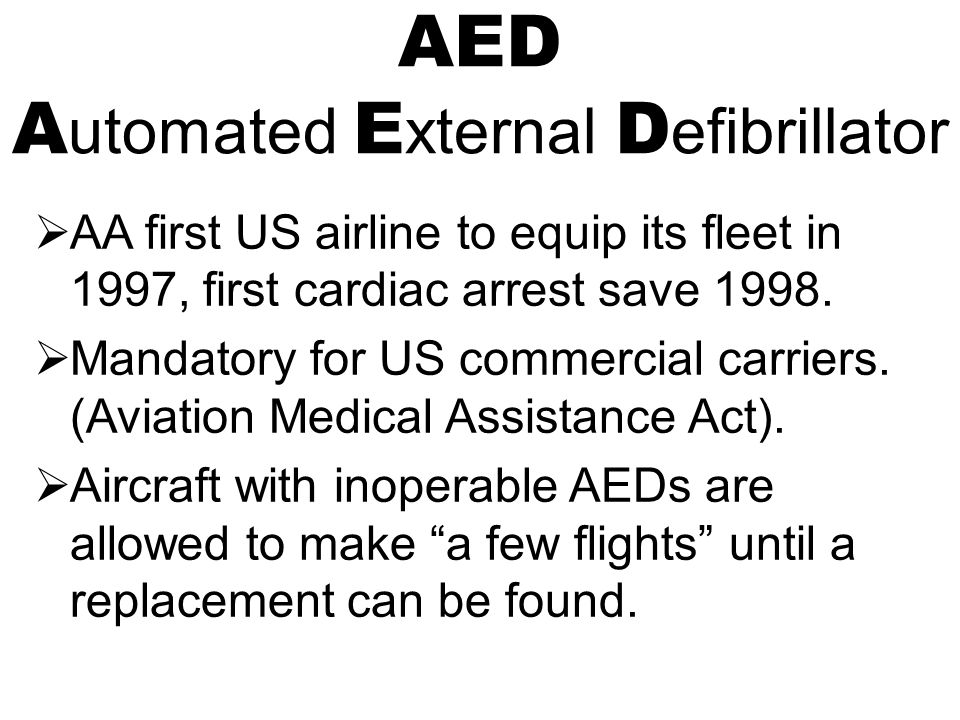 AED A utomated E xternal D efibrillator  AA first US airline to equip its fleet in 1997, first cardiac arrest save 1998.  Mandatory for US commercia