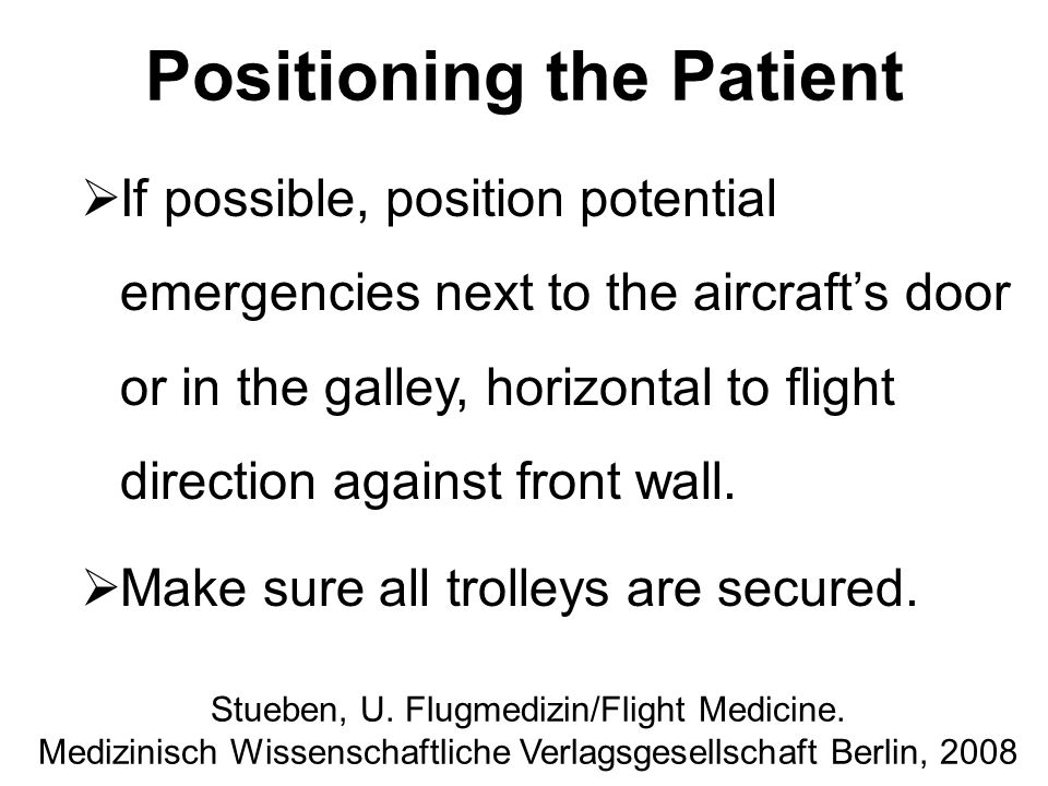 Positioning the Patient  If possible, position potential emergencies next to the aircraft's door or in the galley, horizontal to flight direction aga