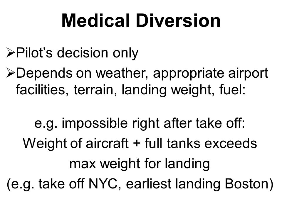 Medical Diversion  Pilot's decision only  Depends on weather, appropriate airport facilities, terrain, landing weight, fuel: e.g. impossible right a