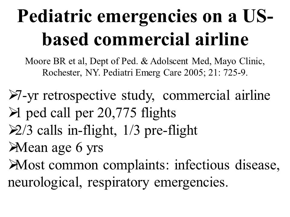 Pediatric emergencies on a US- based commercial airline  7-yr retrospective study, commercial airline  1 ped call per 20,775 flights  2/3 calls in-