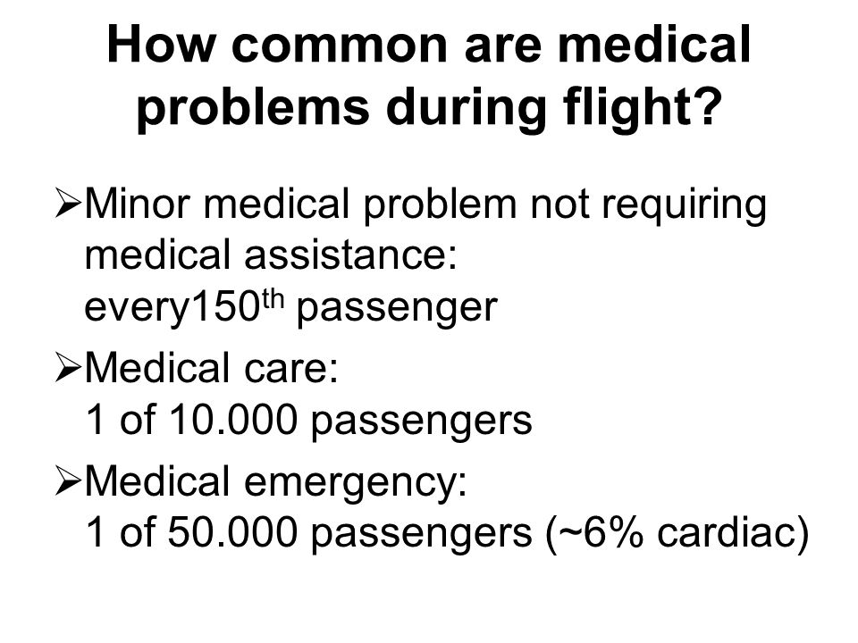How common are medical problems during flight?  Minor medical problem not requiring medical assistance: every150 th passenger  Medical care: 1 of 10
