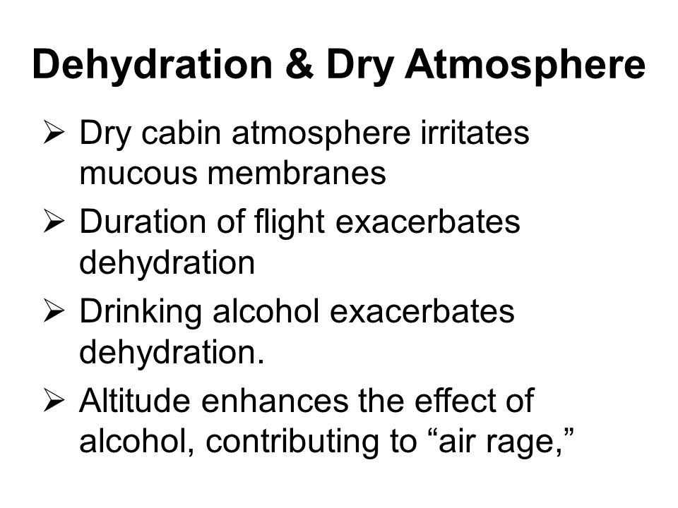 Dehydration & Dry Atmosphere  Dry cabin atmosphere irritates mucous membranes  Duration of flight exacerbates dehydration  Drinking alcohol exacerb