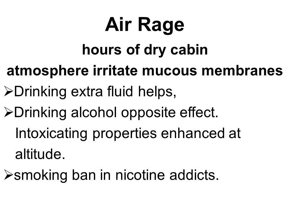 Air Rage hours of dry cabin atmosphere irritate mucous membranes  Drinking extra fluid helps,  Drinking alcohol opposite effect. Intoxicating proper