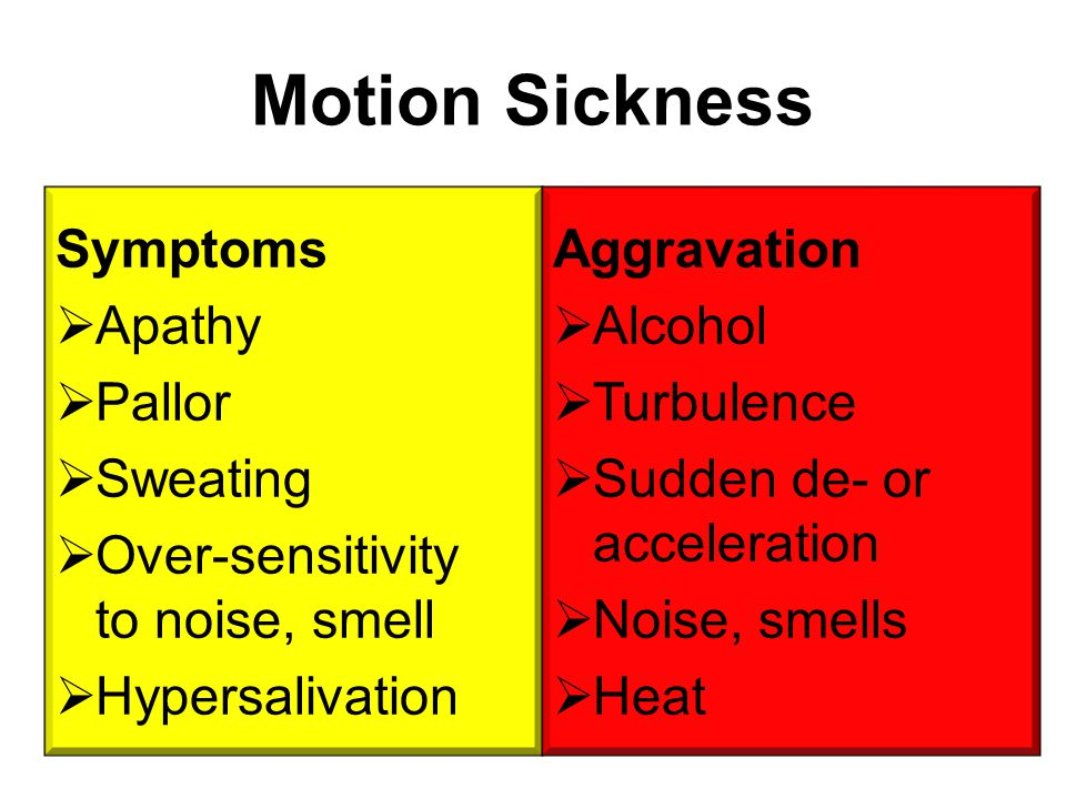 Motion Sickness Symptoms  Apathy  Pallor  Sweating  Over-sensitivity to noise, smell  Hypersalivation Aggravation  Alcohol  Turbulence  Sudden