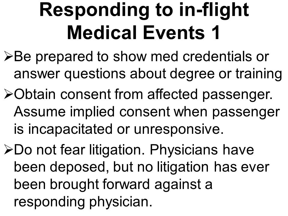 Responding to in-flight Medical Events 1  Be prepared to show med credentials or answer questions about degree or training  Obtain consent from affe