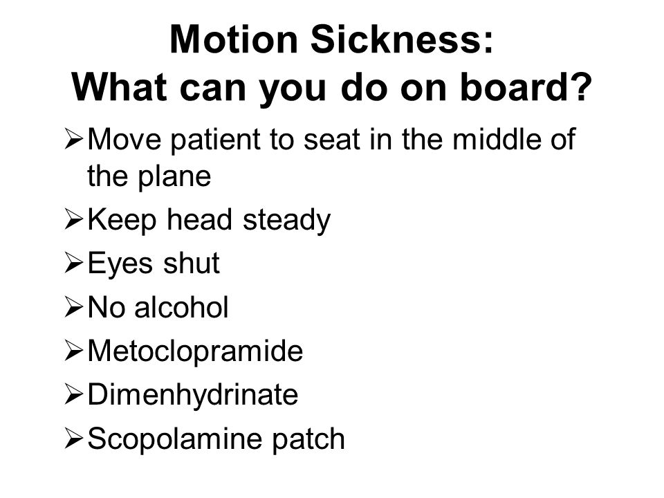 Motion Sickness: What can you do on board?  Move patient to seat in the middle of the plane  Keep head steady  Eyes shut  No alcohol  Metoclopram