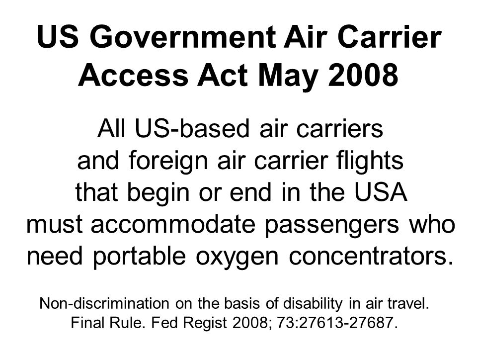 US Government Air Carrier Access Act May 2008 All US-based air carriers and foreign air carrier flights that begin or end in the USA must accommodate