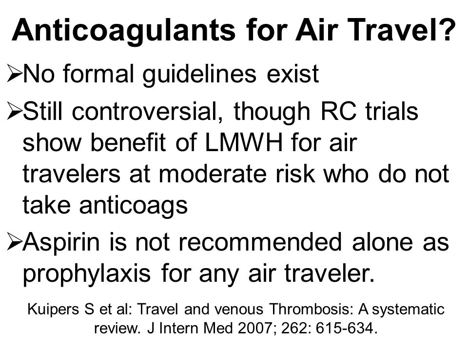 Anticoagulants for Air Travel?  No formal guidelines exist  Still controversial, though RC trials show benefit of LMWH for air travelers at moderate