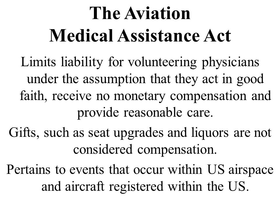 The Aviation Medical Assistance Act Limits liability for volunteering physicians under the assumption that they act in good faith, receive no monetary