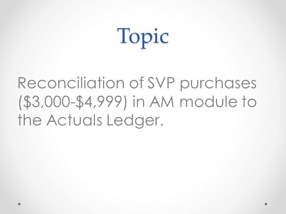 Topic Reconciliation of SVP purchases ($3,000-$4,999) in AM module to the Actuals Ledger.
