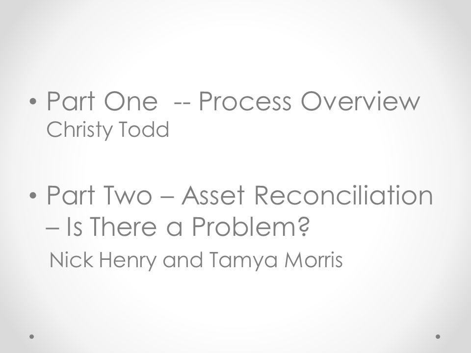 Part One -- Process Overview Christy Todd Part Two – Asset Reconciliation – Is There a Problem.