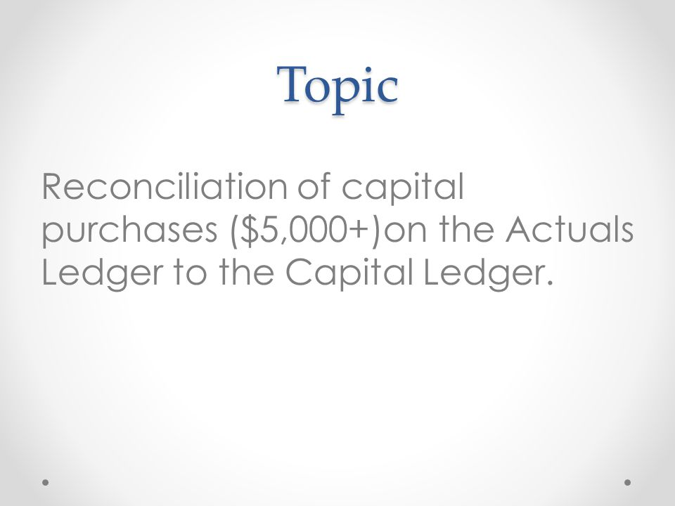 Topic Reconciliation of capital purchases ($5,000+)on the Actuals Ledger to the Capital Ledger.