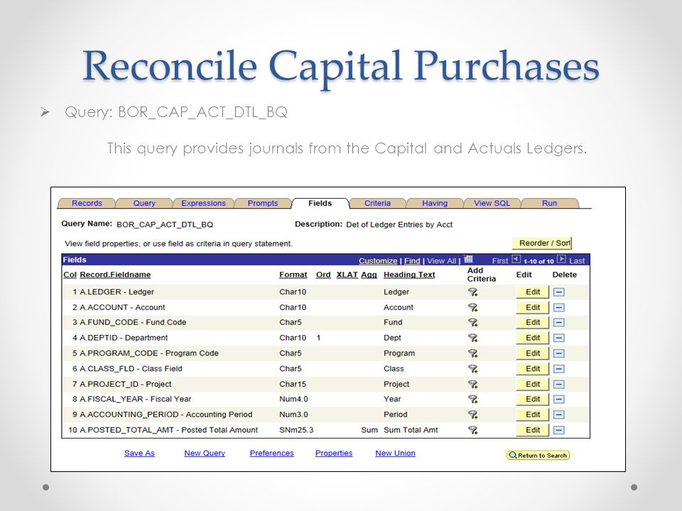 Reconcile Capital Purchases  Query: BOR_CAP_ACT_DTL_BQ This query provides journals from the Capital and Actuals Ledgers.