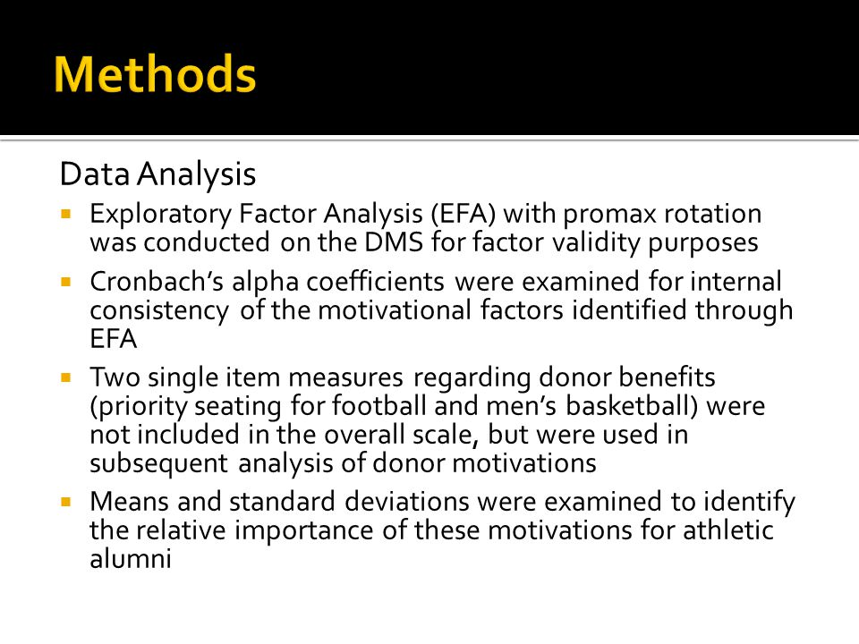 Data Analysis  Exploratory Factor Analysis (EFA) with promax rotation was conducted on the DMS for factor validity purposes  Cronbach's alpha coefficients were examined for internal consistency of the motivational factors identified through EFA  Two single item measures regarding donor benefits (priority seating for football and men's basketball) were not included in the overall scale, but were used in subsequent analysis of donor motivations  Means and standard deviations were examined to identify the relative importance of these motivations for athletic alumni