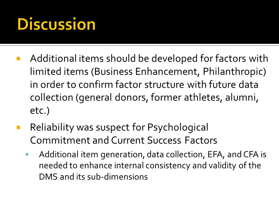  Additional items should be developed for factors with limited items (Business Enhancement, Philanthropic) in order to confirm factor structure with future data collection (general donors, former athletes, alumni, etc.)  Reliability was suspect for Psychological Commitment and Current Success Factors  Additional item generation, data collection, EFA, and CFA is needed to enhance internal consistency and validity of the DMS and its sub-dimensions