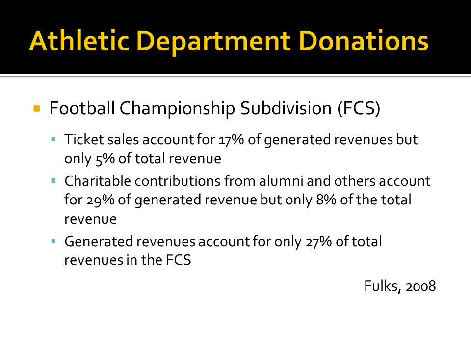  Football Championship Subdivision (FCS)  Ticket sales account for 17% of generated revenues but only 5% of total revenue  Charitable contributions from alumni and others account for 29% of generated revenue but only 8% of the total revenue  Generated revenues account for only 27% of total revenues in the FCS Fulks, 2008