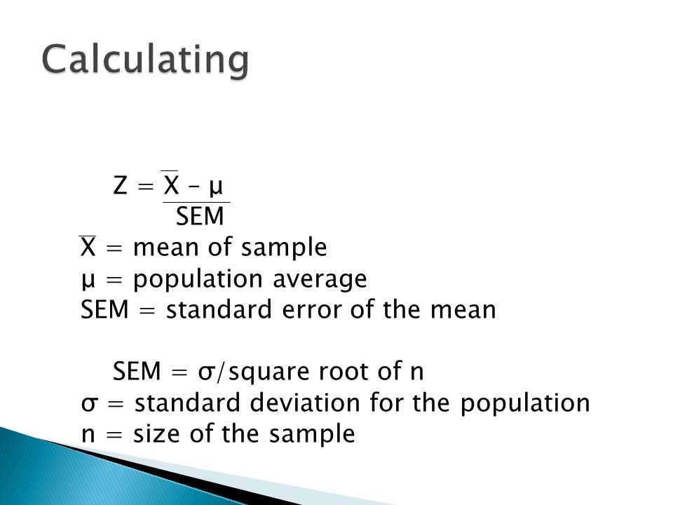 Z = X – μ SEM X = mean of sample μ = population average SEM = standard error of the mean SEM = σ/square root of n σ = standard deviation for the population n = size of the sample