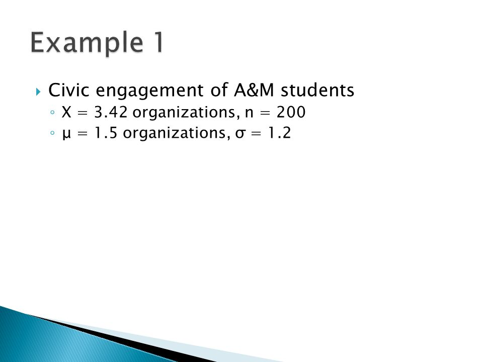  Civic engagement of A&M students ◦ X = 3.42 organizations, n = 200 ◦ μ = 1.5 organizations, σ = 1.2