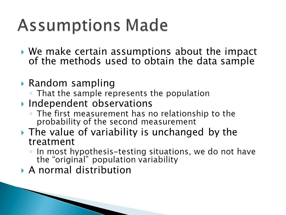  We make certain assumptions about the impact of the methods used to obtain the data sample  Random sampling ◦ That the sample represents the population  Independent observations ◦ The first measurement has no relationship to the probability of the second measurement  The value of variability is unchanged by the treatment ◦ In most hypothesis-testing situations, we do not have the original population variability  A normal distribution