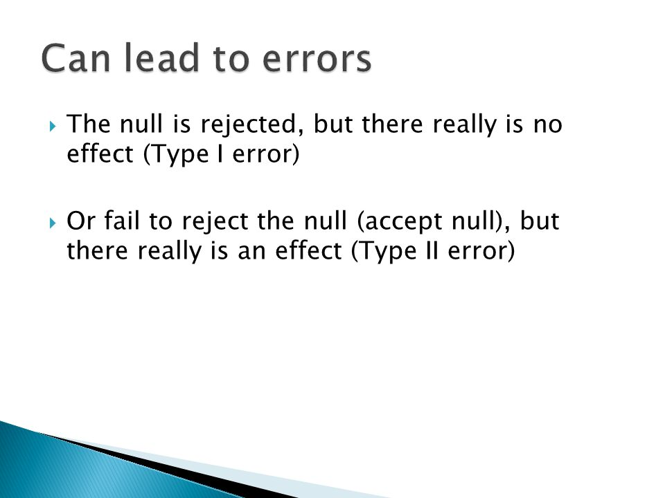  Never know the truth about the null hypothesis  The likelihood of a Type I error is defined by the level of significance ◦ p <.05 means there is a 5% chance of rejecting the null when the null is true (conclude there is a difference when there is none)  Type II error is related to power and sample size